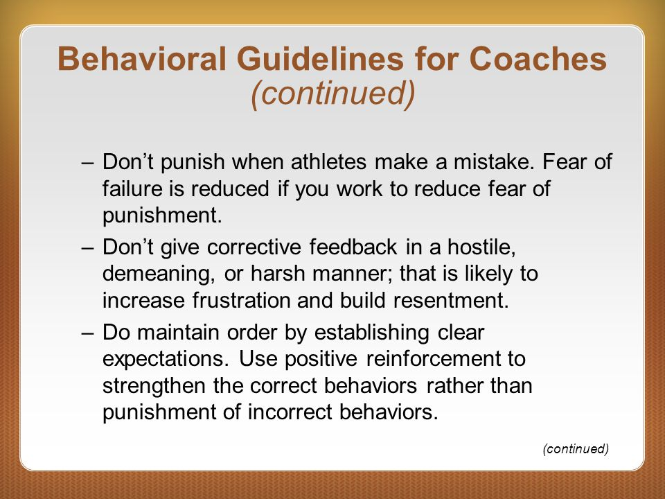 Behavioral Guidelines for Coaches (continued) –Don't punish when athletes make a mistake. Fear of failure is reduced if you work to reduce fear of pun