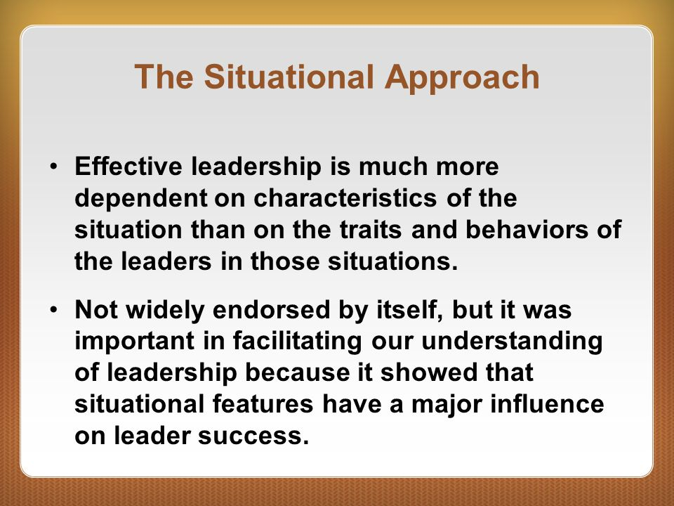 The Situational Approach Effective leadership is much more dependent on characteristics of the situation than on the traits and behaviors of the leade