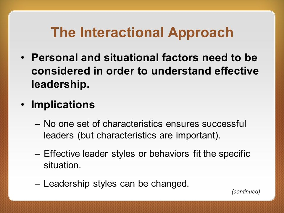 The Interactional Approach Personal and situational factors need to be considered in order to understand effective leadership. Implications –No one se