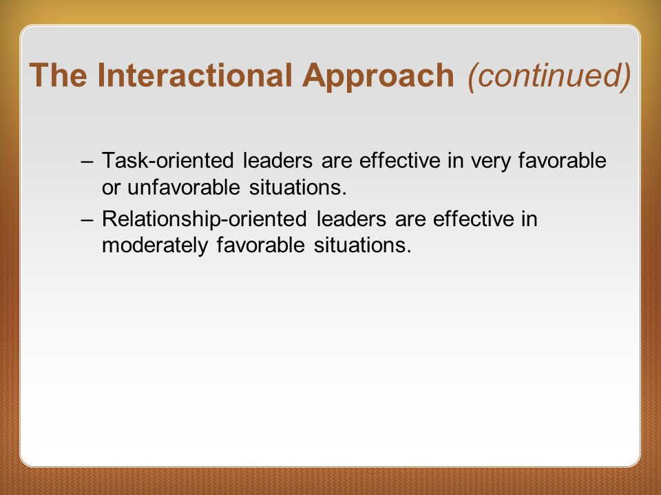 The Interactional Approach (continued) –Task-oriented leaders are effective in very favorable or unfavorable situations. –Relationship-oriented leader