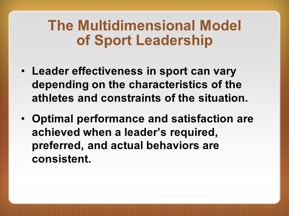 The Multidimensional Model of Sport Leadership Leader effectiveness in sport can vary depending on the characteristics of the athletes and constraints
