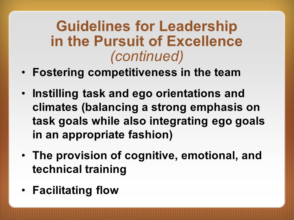 Guidelines for Leadership in the Pursuit of Excellence (continued) Fostering competitiveness in the team Instilling task and ego orientations and clim