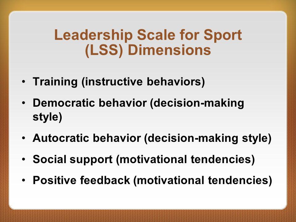 Leadership Scale for Sport (LSS) Dimensions Training (instructive behaviors) Democratic behavior (decision-making style) Autocratic behavior (decision