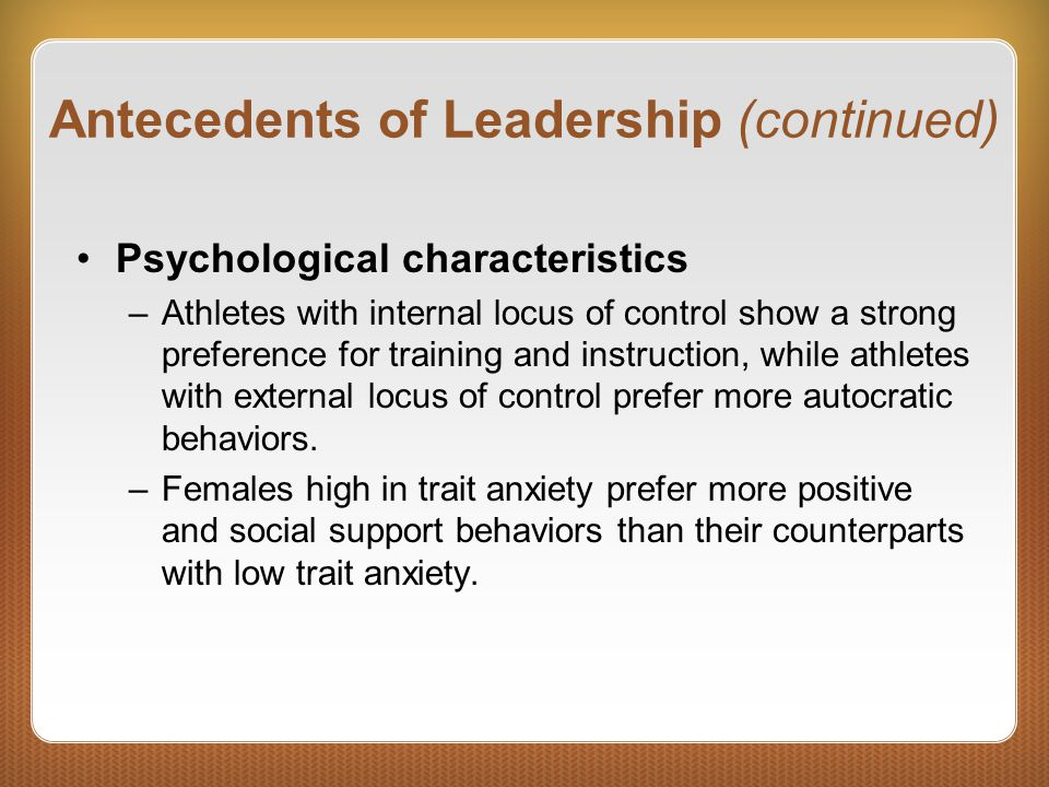 Antecedents of Leadership (continued) Psychological characteristics –Athletes with internal locus of control show a strong preference for training and