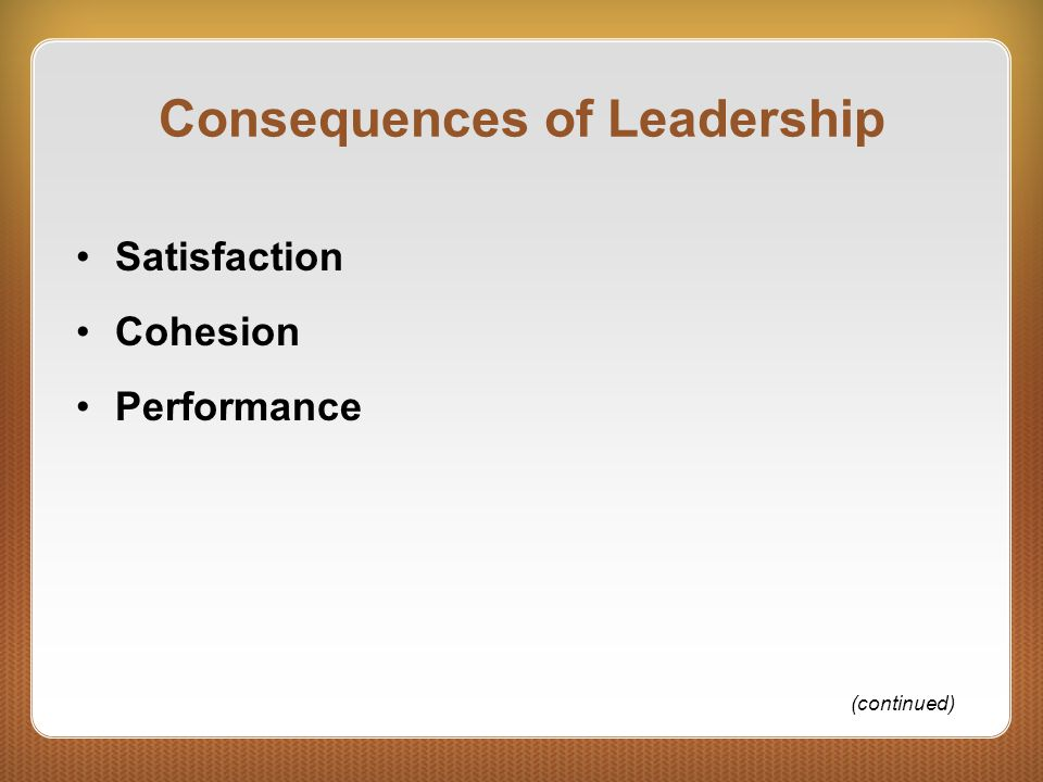 Consequences of Leadership Satisfaction Cohesion Performance (continued)