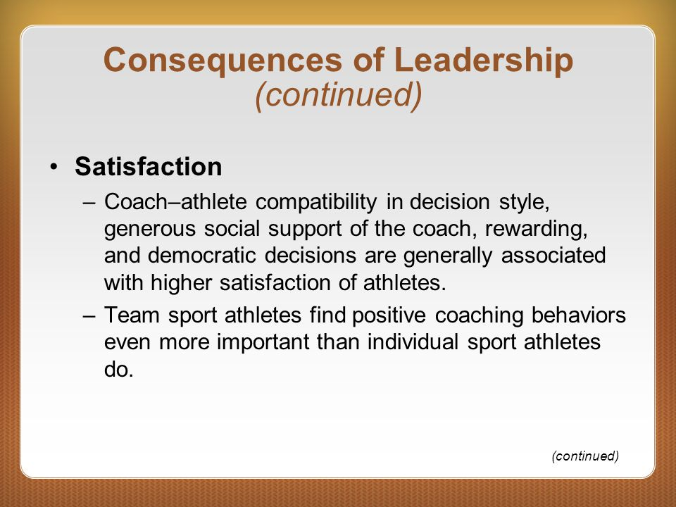 Consequences of Leadership (continued) Satisfaction –Coach–athlete compatibility in decision style, generous social support of the coach, rewarding, a