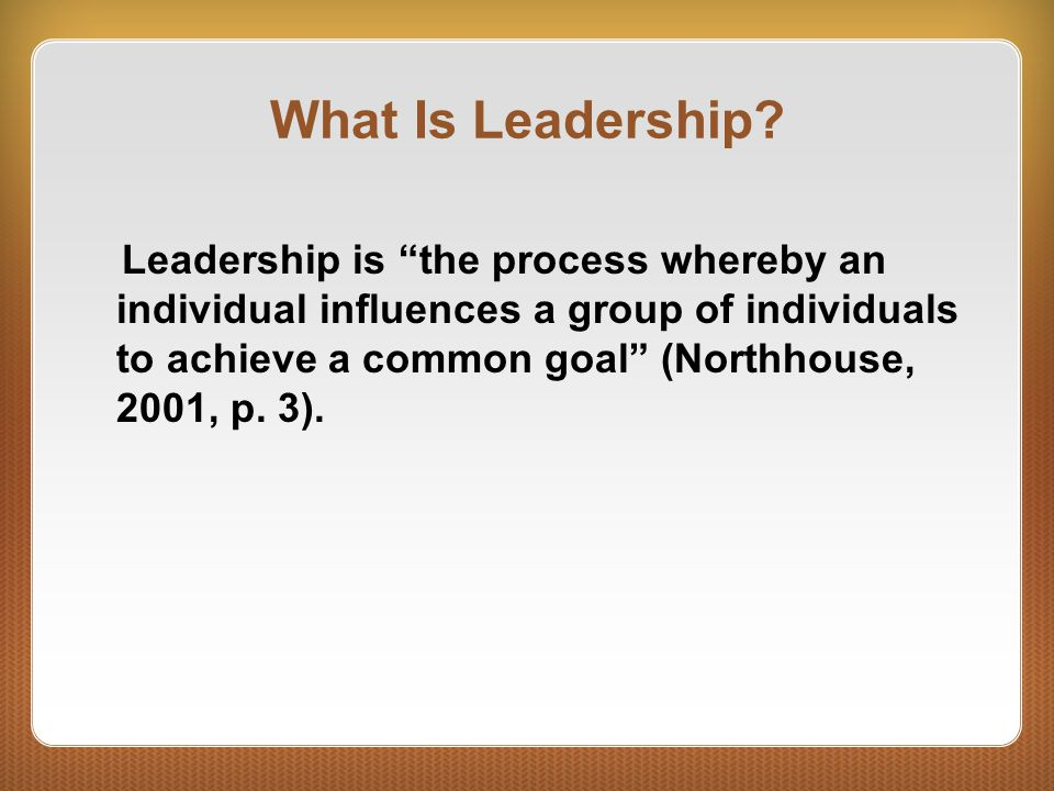 """What Is Leadership? Leadership is """"the process whereby an individual influences a group of individuals to achieve a common goal"""" (Northhouse, 2001, p."""