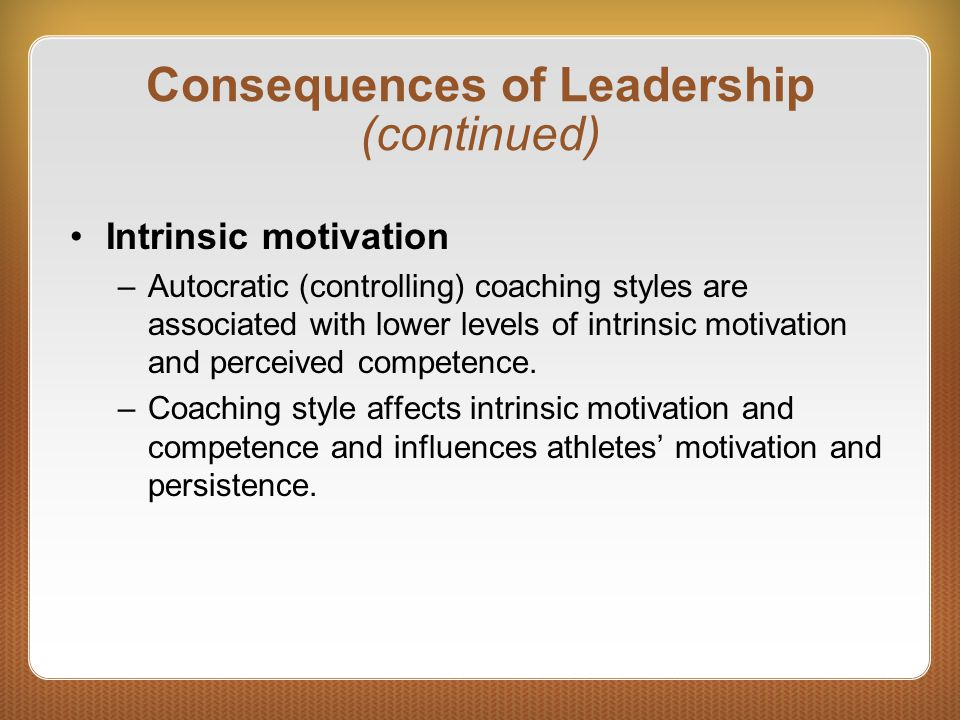 Consequences of Leadership (continued) Intrinsic motivation –Autocratic (controlling) coaching styles are associated with lower levels of intrinsic mo