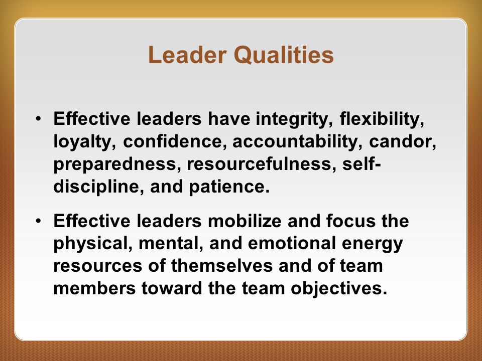 Leader Qualities Effective leaders have integrity, flexibility, loyalty, confidence, accountability, candor, preparedness, resourcefulness, self- disc