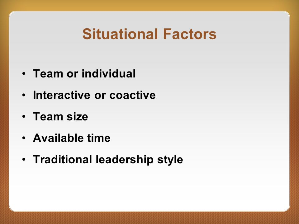 Situational Factors Team or individual Interactive or coactive Team size Available time Traditional leadership style