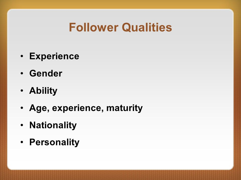 Follower Qualities Experience Gender Ability Age, experience, maturity Nationality Personality