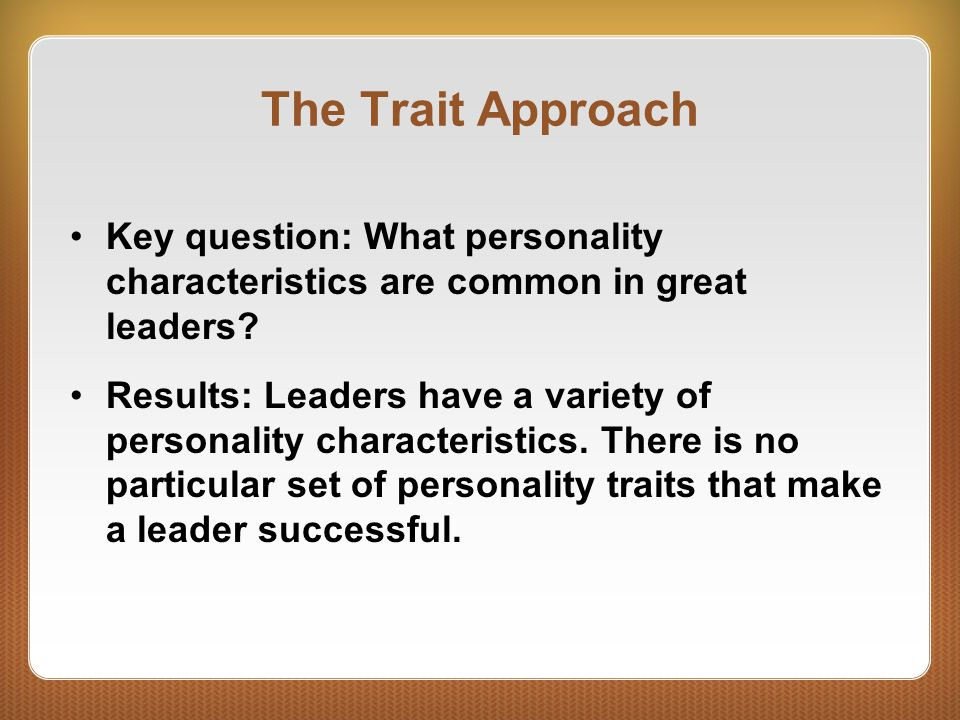 The Behavioral Approach Key question: What are the universal behaviors (not traits) of effective leaders.