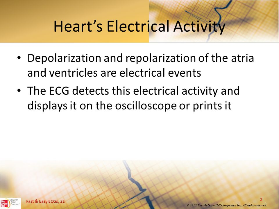 Fast & Easy ECGs, 2E © 2013 The McGraw-Hill Companies, Inc. All rights reserved. Heart's Electrical Activity Depolarization and repolarization of the