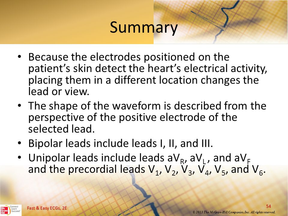 Fast & Easy ECGs, 2E © 2013 The McGraw-Hill Companies, Inc. All rights reserved. Summary Because the electrodes positioned on the patient's skin detec