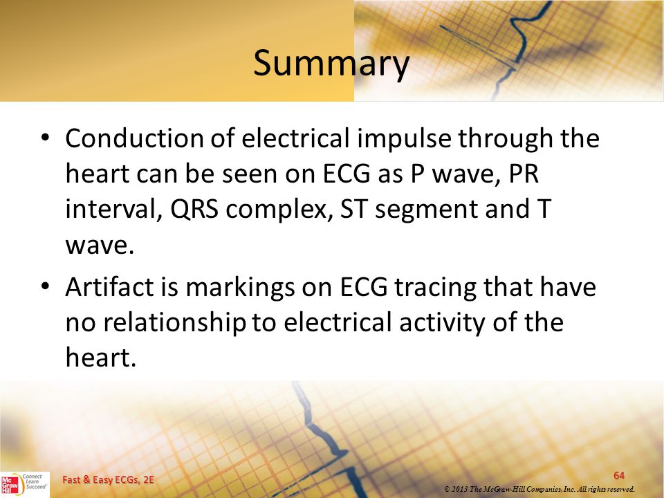 Fast & Easy ECGs, 2E © 2013 The McGraw-Hill Companies, Inc. All rights reserved. Summary Conduction of electrical impulse through the heart can be see