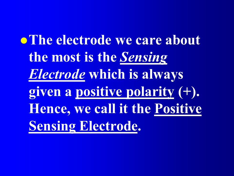 l The electrode we care about the most is the Sensing Electrode which is always given a positive polarity (+). Hence, we call it the Positive Sensing