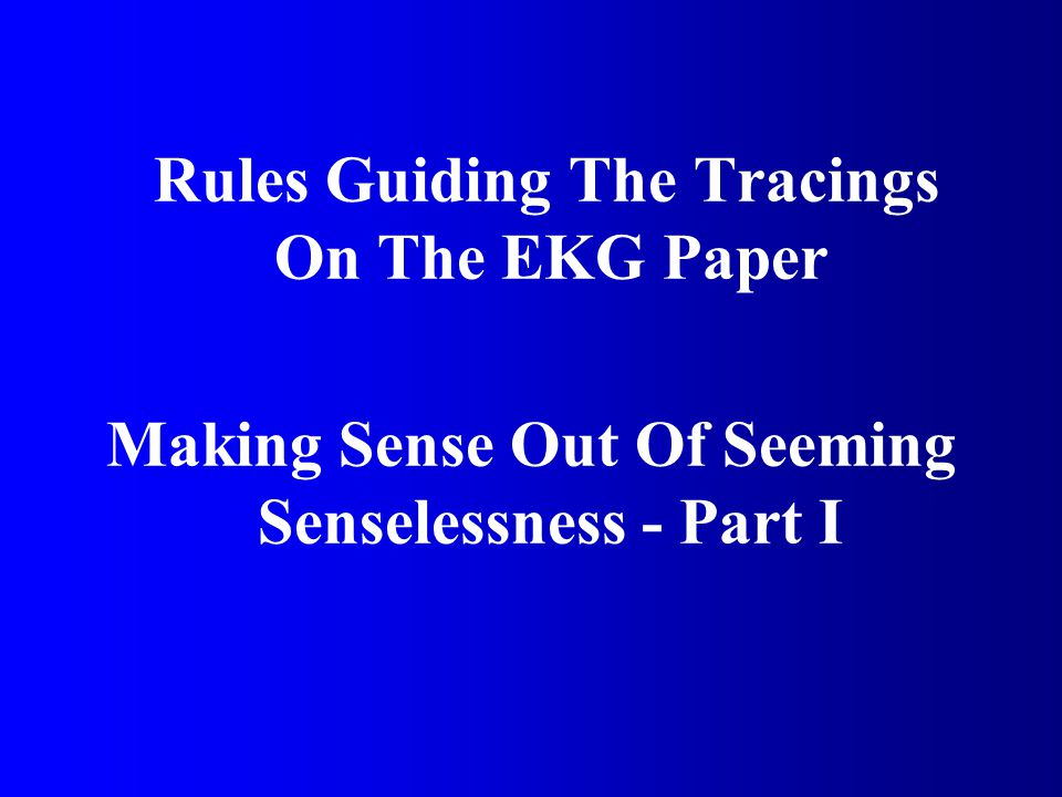 Rules Guiding The Tracings On The EKG Paper Making Sense Out Of Seeming Senselessness - Part I