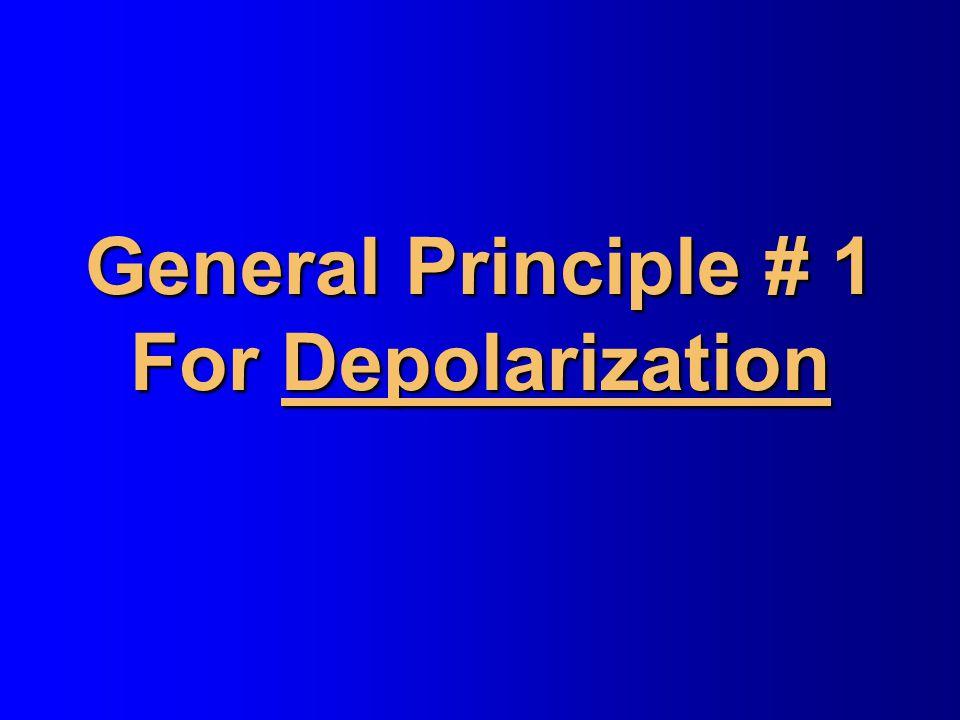 General Principle # 1 For Depolarization