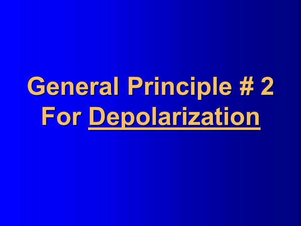 General Principle # 2 For Depolarization