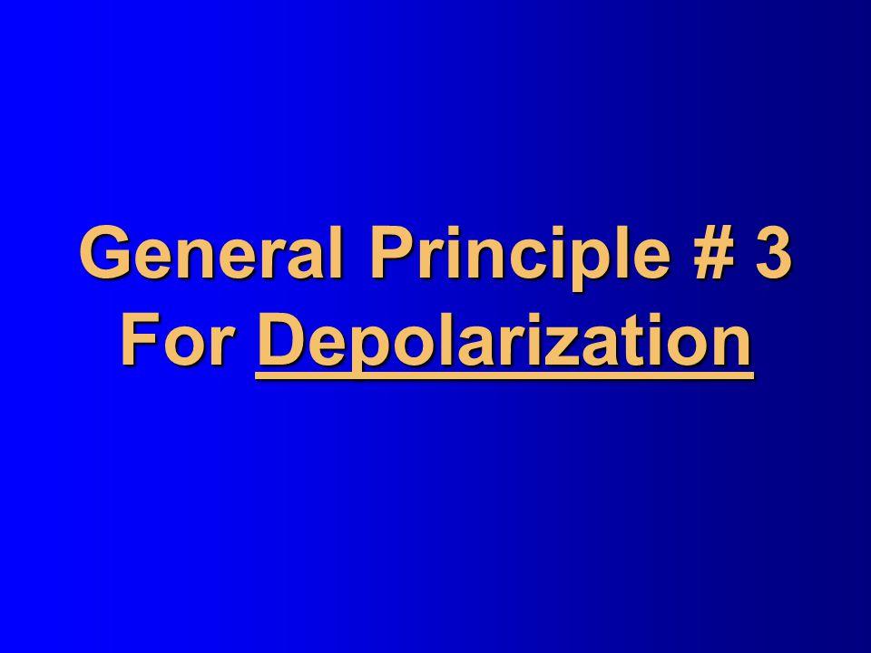 General Principle # 3 For Depolarization