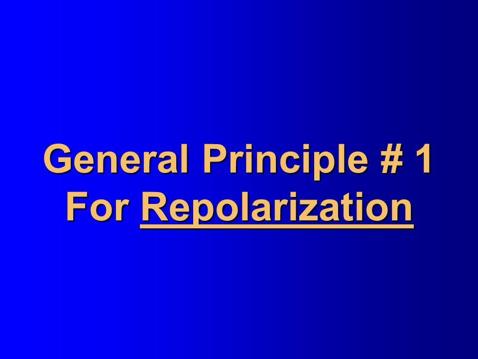 General Principle # 1 For Repolarization