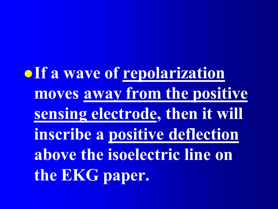 l If a wave of repolarization moves away from the positive sensing electrode, then it will inscribe a positive deflection above the isoelectric line o