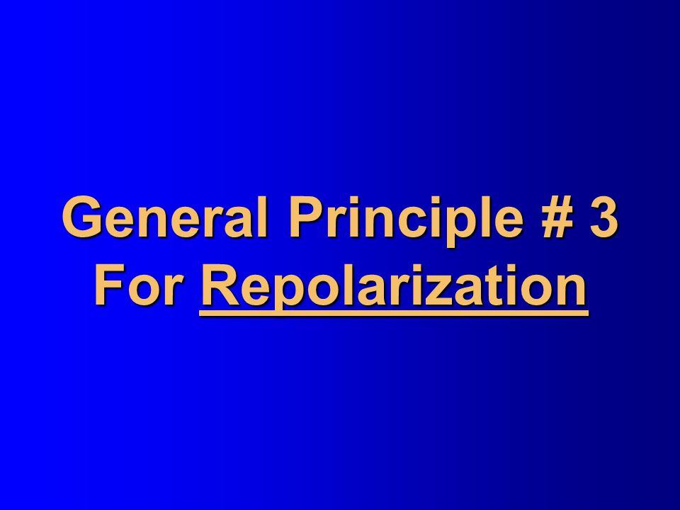 General Principle # 3 For Repolarization