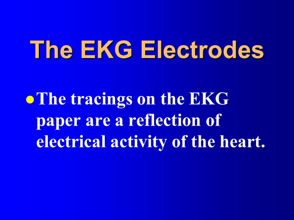 The EKG Electrodes l The tracings on the EKG paper are a reflection of electrical activity of the heart.