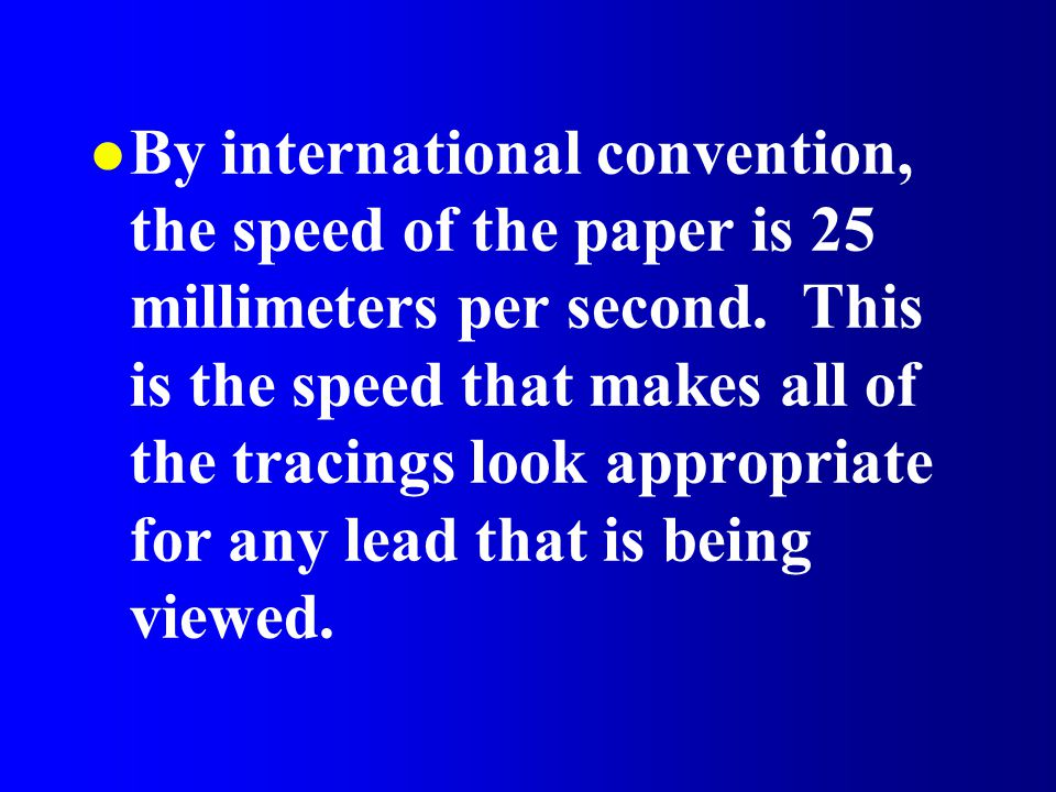 l By international convention, the speed of the paper is 25 millimeters per second. This is the speed that makes all of the tracings look appropriate