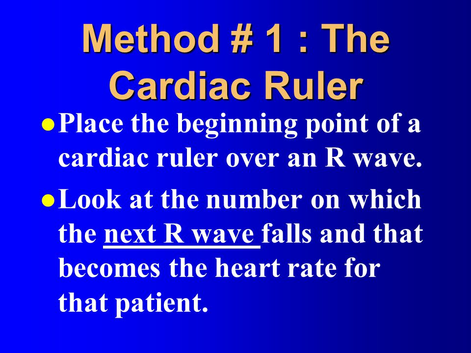 Method # 1 : The Cardiac Ruler l Place the beginning point of a cardiac ruler over an R wave. l Look at the number on which the next R wave falls and