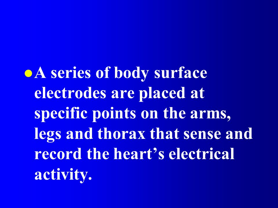 l A series of body surface electrodes are placed at specific points on the arms, legs and thorax that sense and record the heart's electrical activity.
