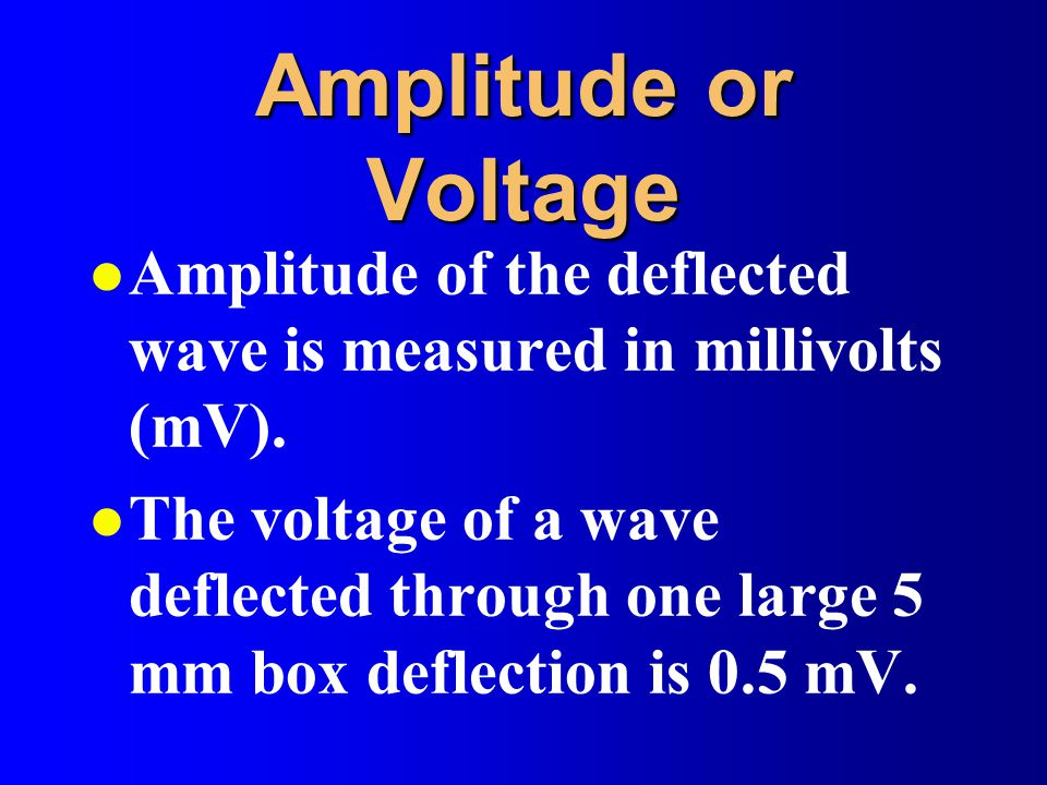 Amplitude or Voltage l Amplitude of the deflected wave is measured in millivolts (mV). l The voltage of a wave deflected through one large 5 mm box de