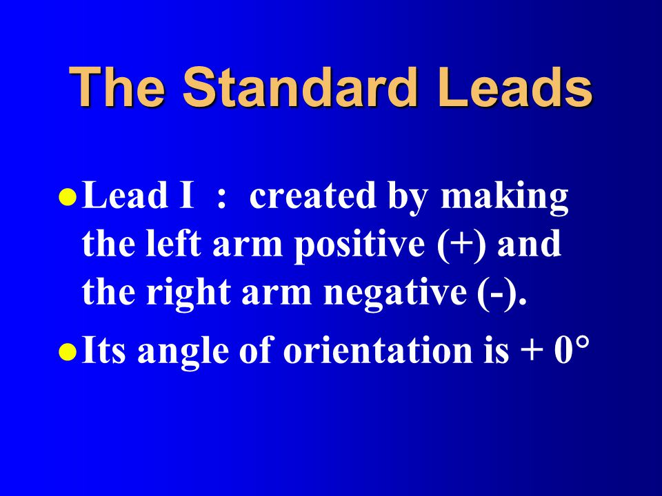 The Standard Leads l Lead I : created by making the left arm positive (+) and the right arm negative (-).