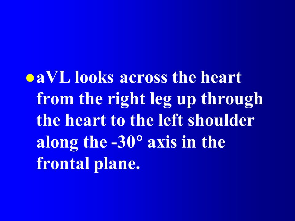 aVL looks across the heart from the right leg up through the heart to the left shoulder along the -30  axis in the frontal plane.