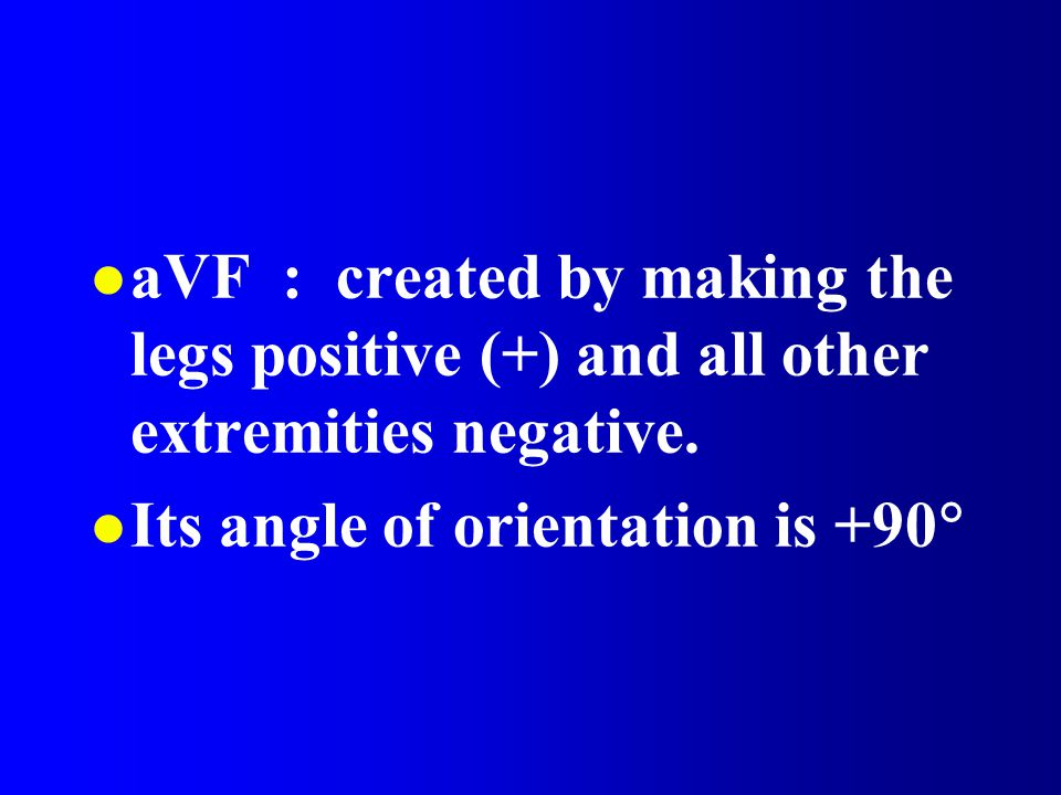 l aVF : created by making the legs positive (+) and all other extremities negative. Its angle of orientation is +90 