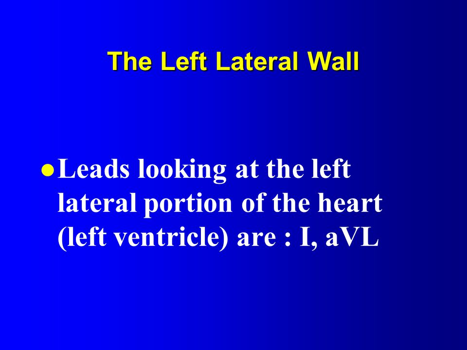 The Left Lateral Wall l Leads looking at the left lateral portion of the heart (left ventricle) are : I, aVL
