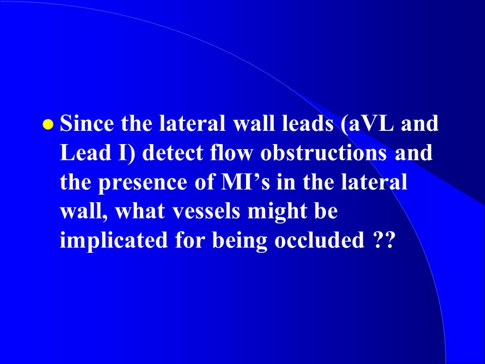l Since the lateral wall leads (aVL and Lead I) detect flow obstructions and the presence of MI's in the lateral wall, what vessels might be implicated for being occluded ??