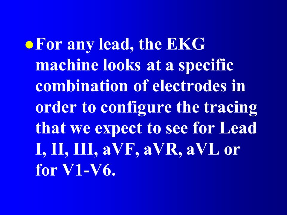 l For any lead, the EKG machine looks at a specific combination of electrodes in order to configure the tracing that we expect to see for Lead I, II, III, aVF, aVR, aVL or for V1-V6.