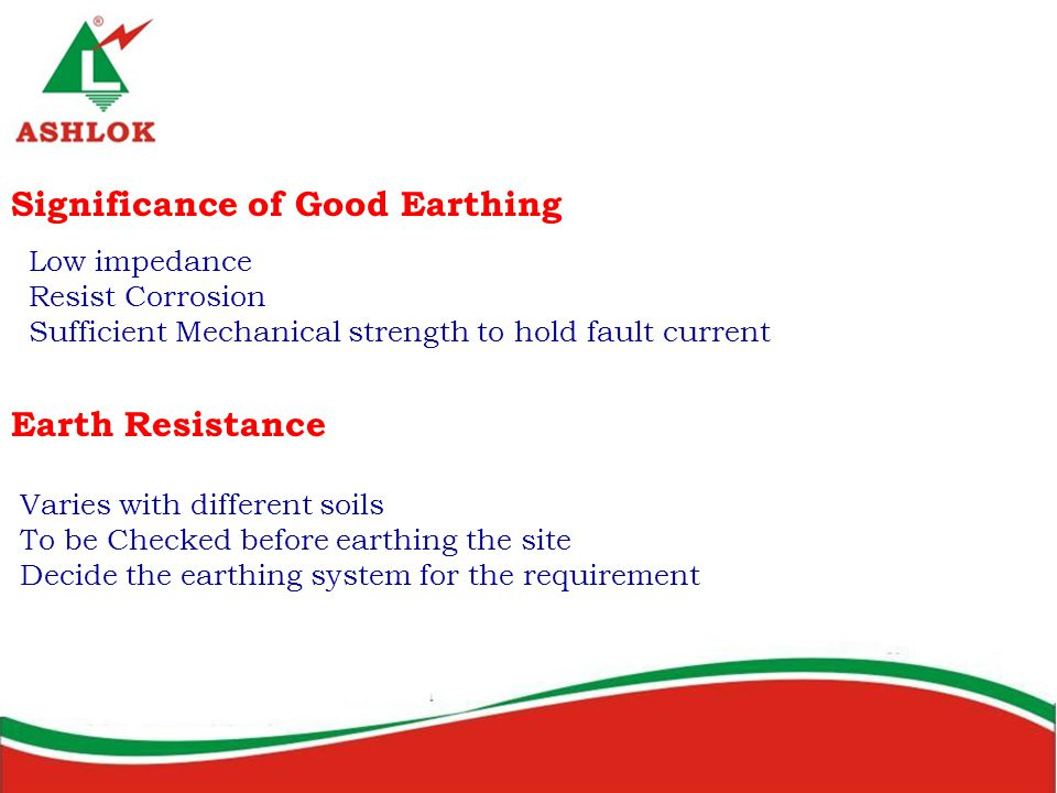 Significance of Good Earthing Low impedance Resist Corrosion Sufficient Mechanical strength to hold fault current Earth Resistance Varies with different soils To be Checked before earthing the site Decide the earthing system for the requirement