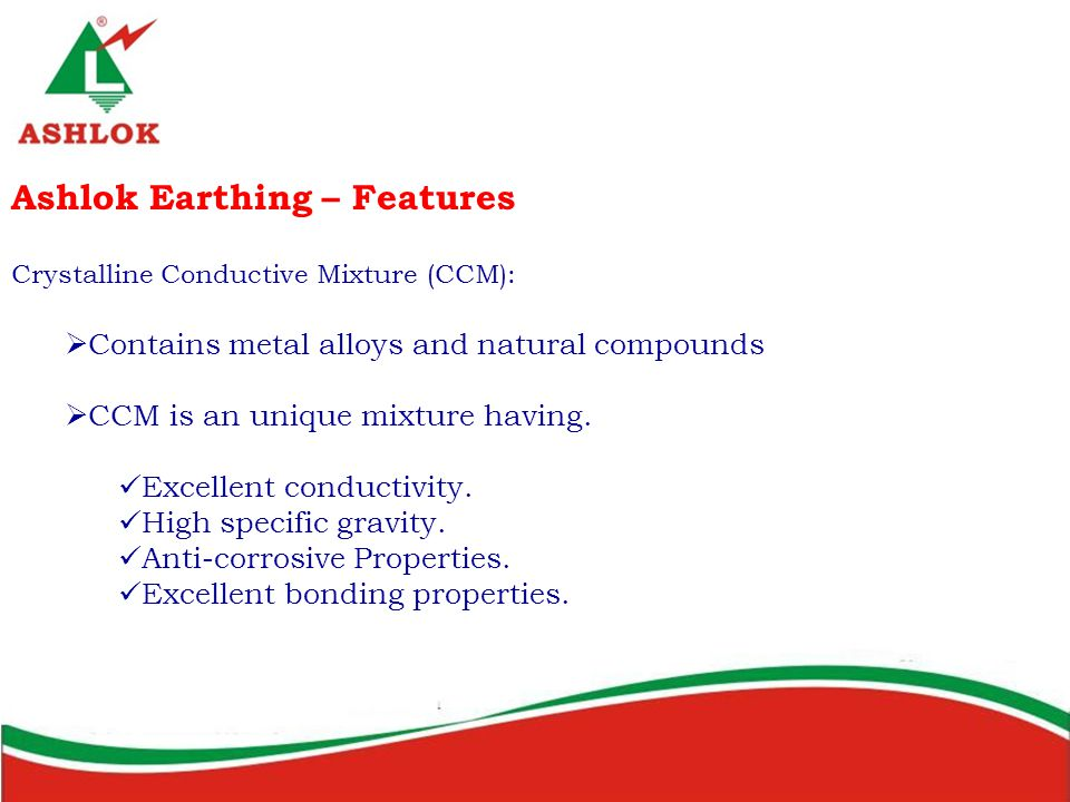 Ashlok Earthing – Features Crystalline Conductive Mixture (CCM):  Contains metal alloys and natural compounds  CCM is an unique mixture having.
