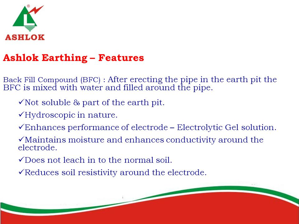 Ashlok Earthing – Features Back Fill Compound (BFC) : After erecting the pipe in the earth pit the BFC is mixed with water and filled around the pipe.
