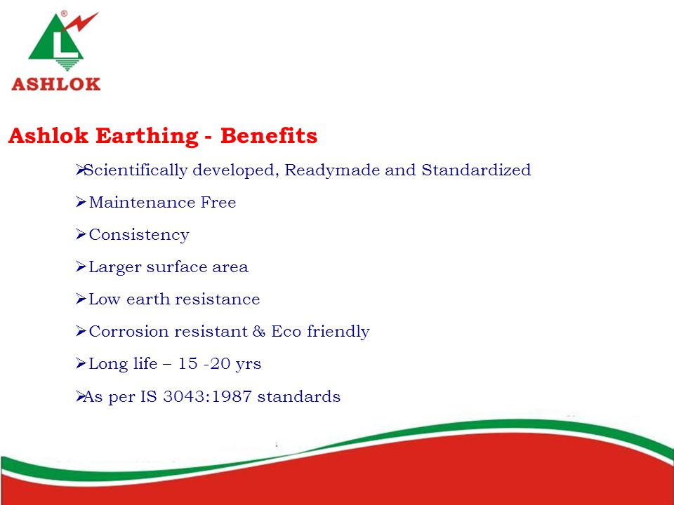 Ashlok Earthing - Benefits  Scientifically developed, Readymade and Standardized  Maintenance Free  Consistency  Larger surface area  Low earth resistance  Corrosion resistant & Eco friendly  Long life – 15 -20 yrs  As per IS 3043:1987 standards