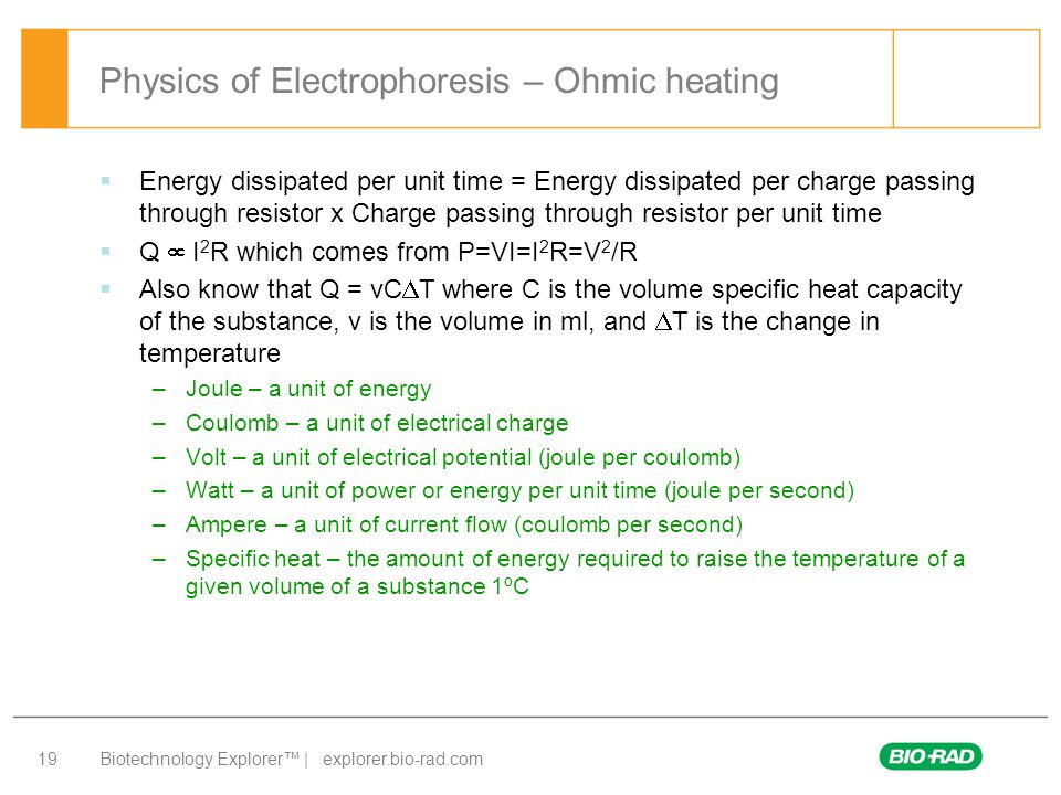 Biotechnology Explorer™ | explorer.bio-rad.com 19 Physics of Electrophoresis – Ohmic heating  Energy dissipated per unit time = Energy dissipated per