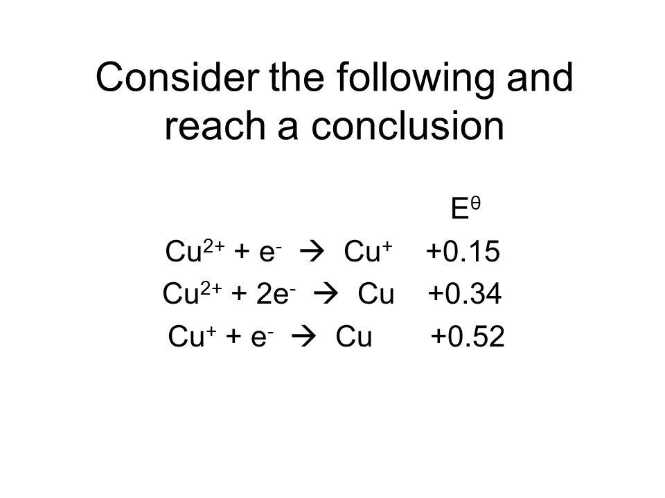 Consider the following and reach a conclusion E θ Cu 2+ + e -  Cu + +0.15 Cu 2+ + 2e -  Cu +0.34 Cu + + e -  Cu +0.52