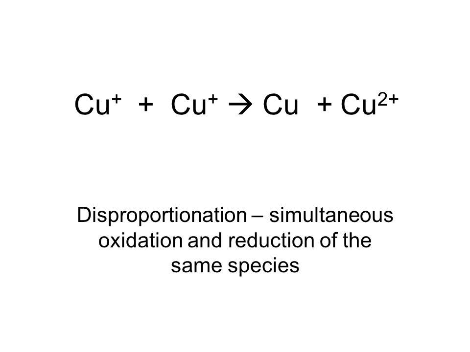 Cu + + Cu +  Cu + Cu 2+ Disproportionation – simultaneous oxidation and reduction of the same species