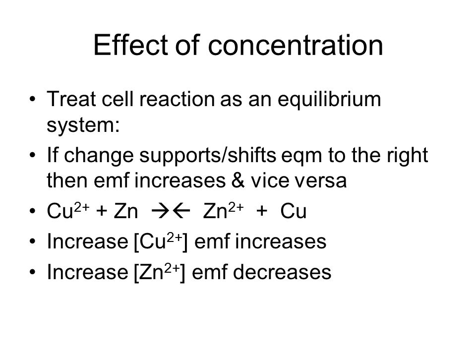 Effect of concentration Treat cell reaction as an equilibrium system: If change supports/shifts eqm to the right then emf increases & vice versa Cu 2+