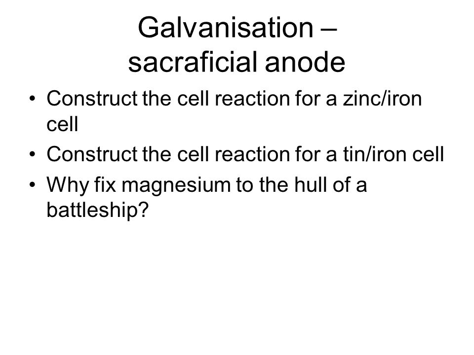 Galvanisation – sacraficial anode Construct the cell reaction for a zinc/iron cell Construct the cell reaction for a tin/iron cell Why fix magnesium t