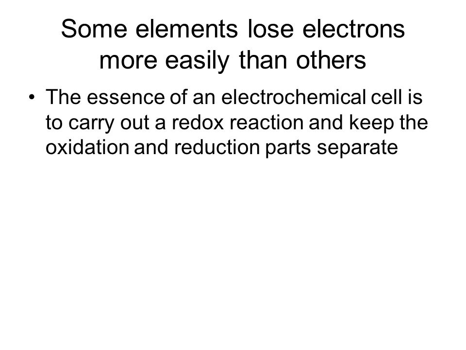 Some elements lose electrons more easily than others The essence of an electrochemical cell is to carry out a redox reaction and keep the oxidation an