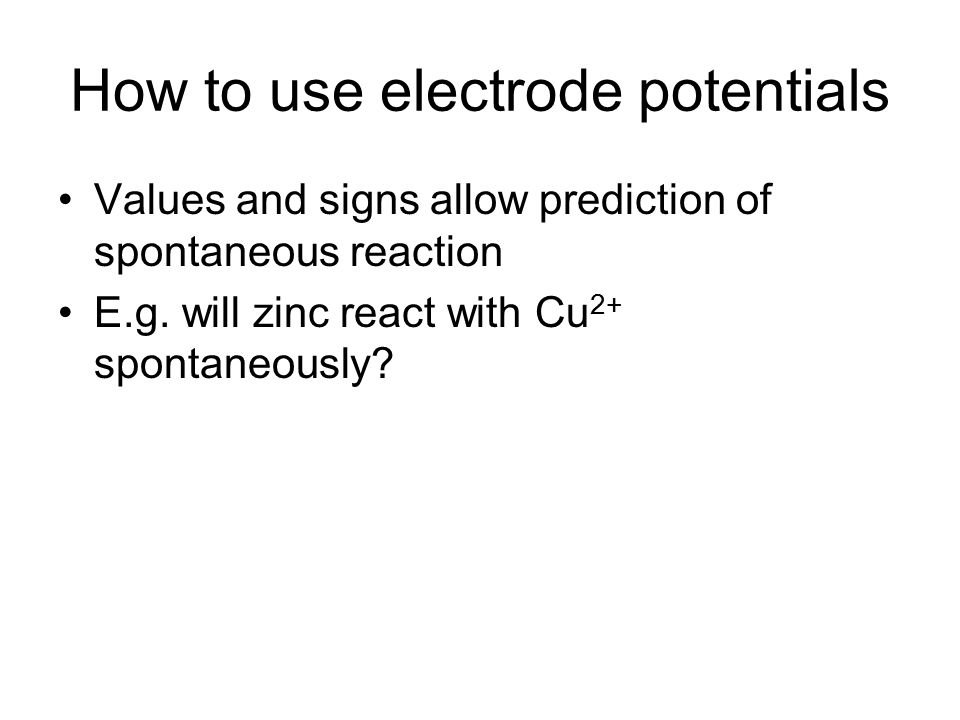 This diagram will predict the direction of spontaneous reaction given electrode potentials - + Cu 2+ + 2e - Cu Zn 2+ + 2e - Zn ACTUALACTUAL ACTUALACTUAL Electrode potential scale – note sign Spontaneous reaction