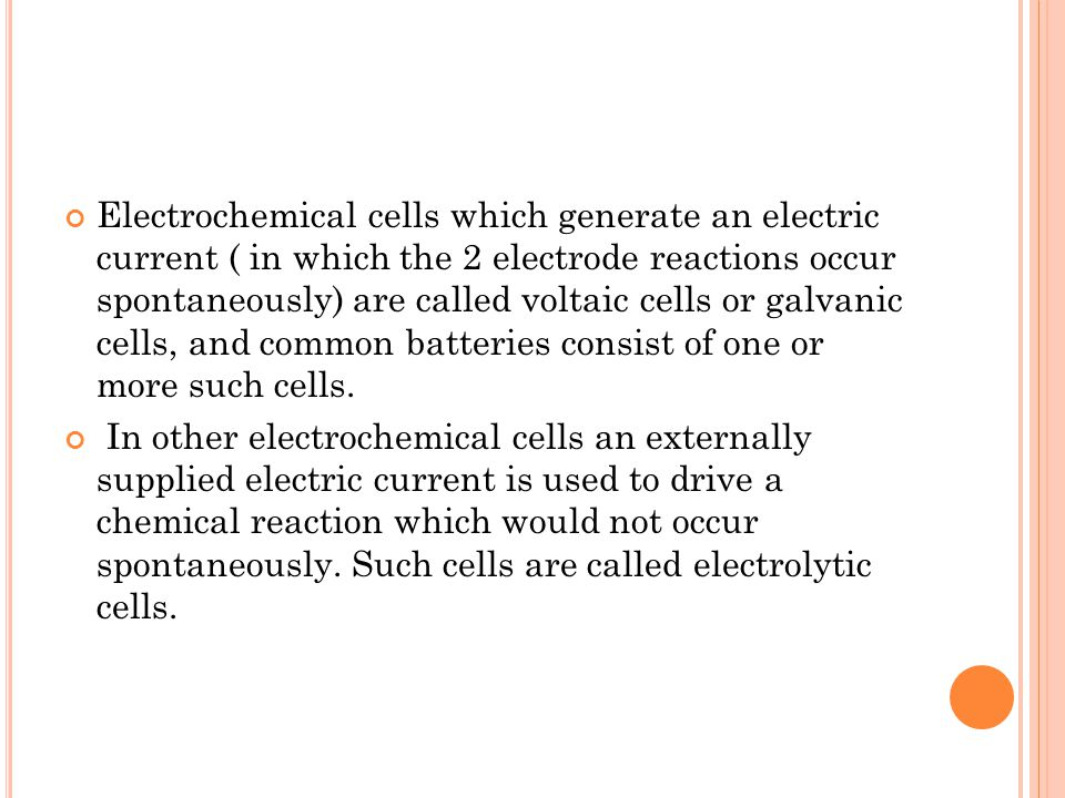 Electrochemical cells which generate an electric current ( in which the 2 electrode reactions occur spontaneously) are called voltaic cells or galvanic cells, and common batteries consist of one or more such cells.